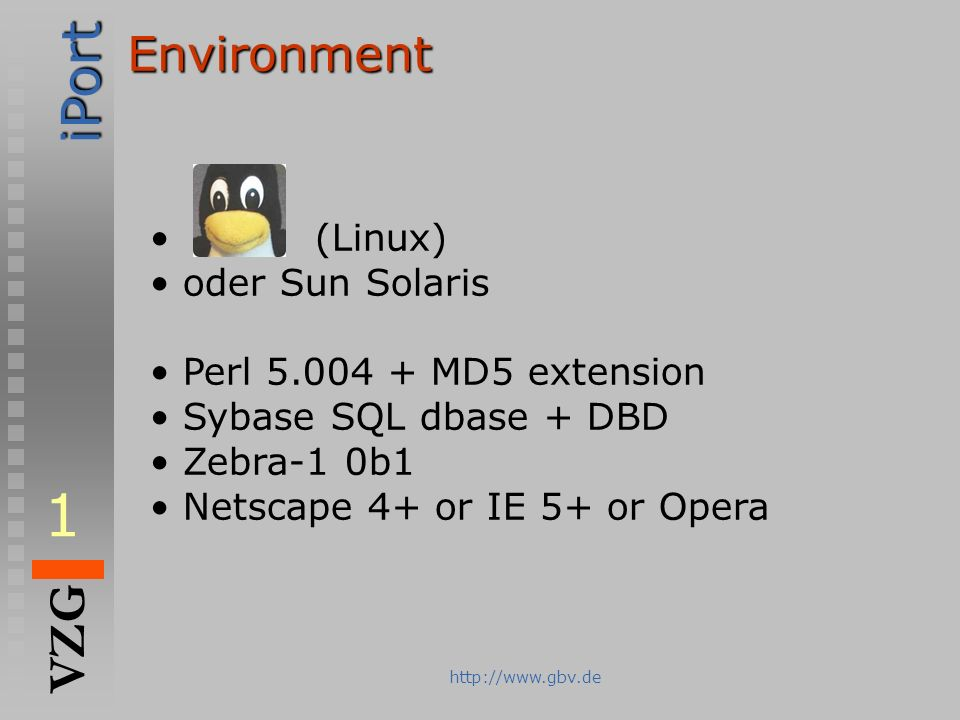 iPort VZG http://www.gbv.deEnvironment (Linux) oder Sun Solaris Perl 5.004 + MD5 extension Sybase SQL dbase + DBD Zebra-1 0b1 Netscape 4+ or IE 5+ or