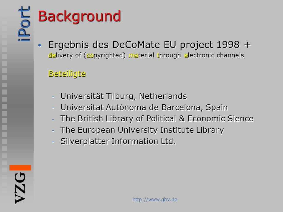 iPort VZG http://www.gbv.deBackground Ergebnis des DeCoMate EU project 1998 + Ergebnis des DeCoMate EU project 1998 + delivery of (copyrighted) materi