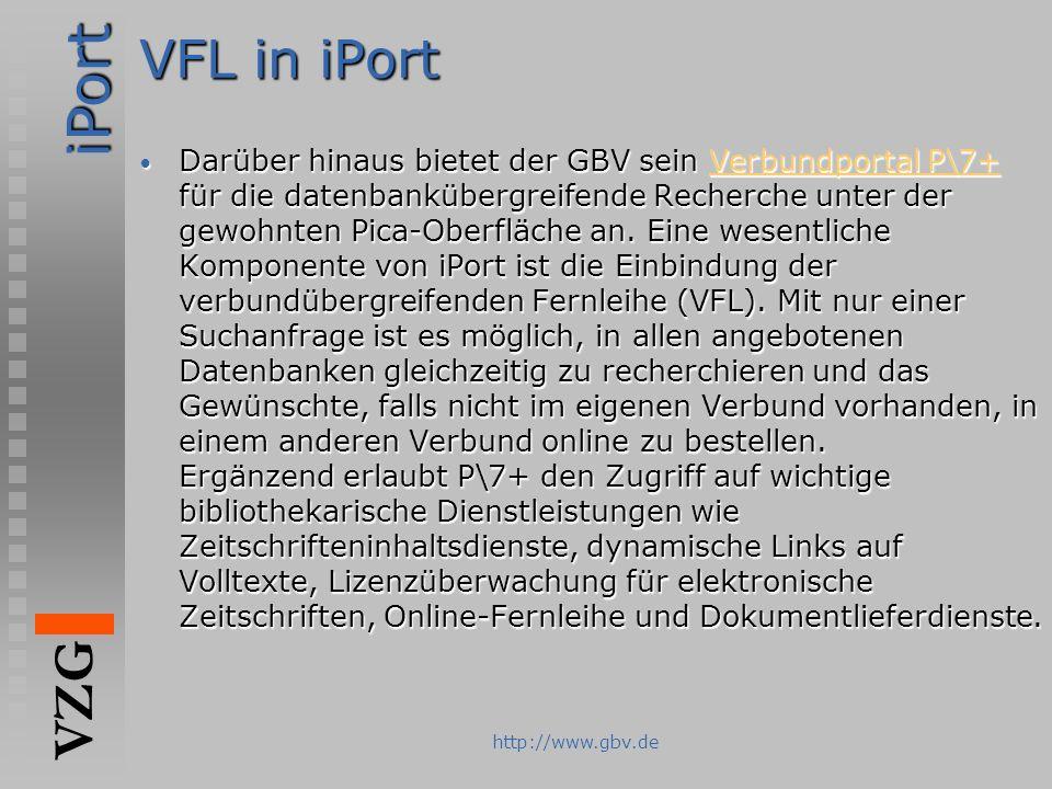 iPort VZG http://www.gbv.de VFL in iPort Darüber hinaus bietet der GBV sein Verbundportal P\7+ für die datenbankübergreifende Recherche unter der gewo