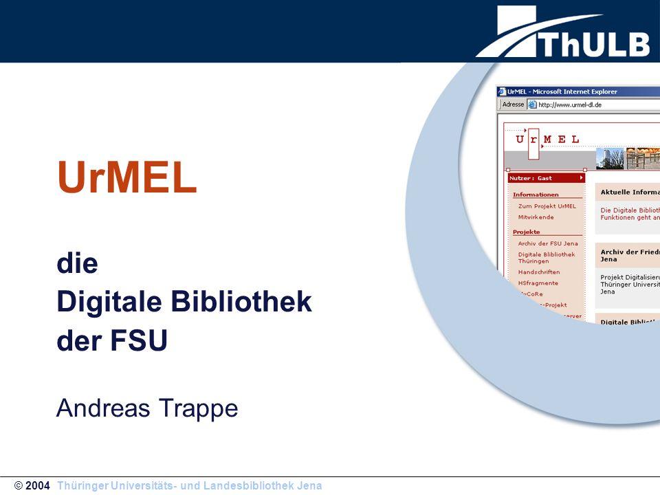 UrMEL die Digitale Bibliothek der FSU Andreas Trappe © 2004 Thüringer Universitäts- und Landesbibliothek Jena