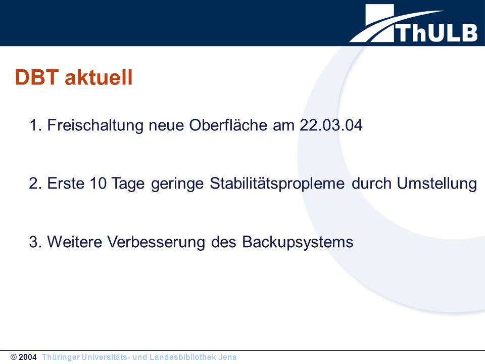 DBT aktuell © 2004 Thüringer Universitäts- und Landesbibliothek Jena 1.Freischaltung neue Oberfläche am 22.03.04 2.Erste 10 Tage geringe Stabilitätspr