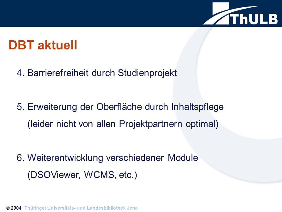 DBT aktuell © 2004 Thüringer Universitäts- und Landesbibliothek Jena 4.Barrierefreiheit durch Studienprojekt 5.Erweiterung der Oberfläche durch Inhaltspflege (leider nicht von allen Projektpartnern optimal) 6.Weiterentwicklung verschiedener Module (DSOViewer, WCMS, etc.)
