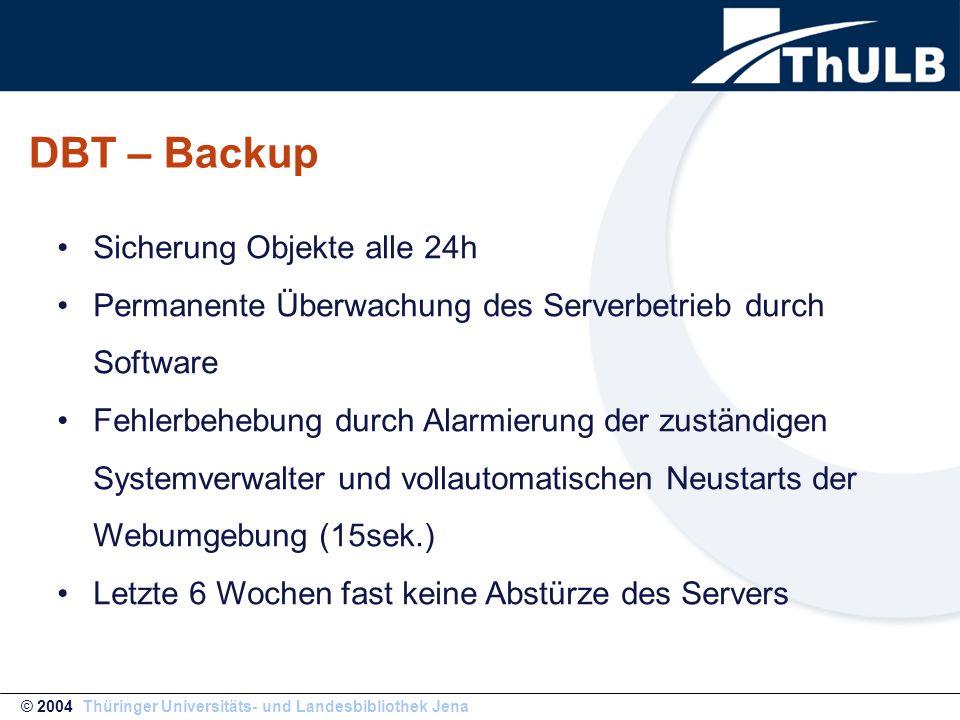 DBT – Backup © 2004 Thüringer Universitäts- und Landesbibliothek Jena Sicherung Objekte alle 24h Permanente Überwachung des Serverbetrieb durch Software Fehlerbehebung durch Alarmierung der zuständigen Systemverwalter und vollautomatischen Neustarts der Webumgebung (15sek.) Letzte 6 Wochen fast keine Abstürze des Servers