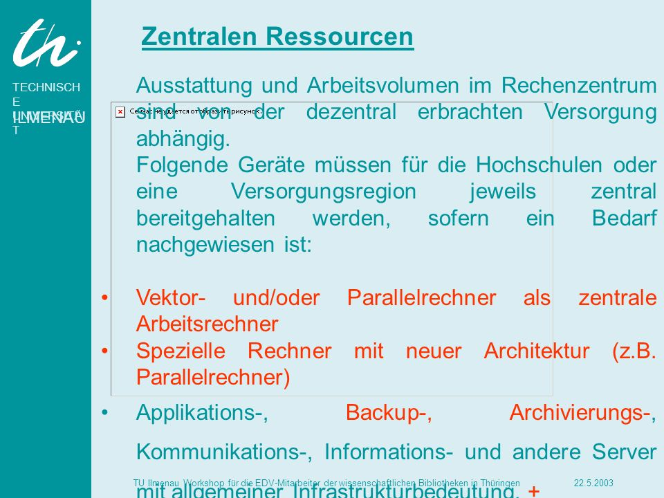 TECHNISCH E UNIVERSITÄ T ILMENAU 22.5.2003TU Ilmenau Workshop für die EDV-Mitarbeiter der wissenschaftlichen Bibliotheken in Thüringen Zentralen Ressourcen Zentrale Computerarbeitsplätze vom PC bis zum Videoschnittsystem Betrieb von Kommunikationsdiensten, + - -Vermittlung von Electronic Mail, - -Einrichtung und Pflege von Verzeichnisdiensten, - -Bereitstellung von Informationsdiensten, - -Bereitstellung von Standard-Kommunikationssoftware Betrieb von Gateways zu externen Netzen, insbesondere zu den regionalen, nationalen und internationalen Wissenschaftsnetzen und den öffentlichen Netzen Beratung und Schulung in Kommunikationsfragen +