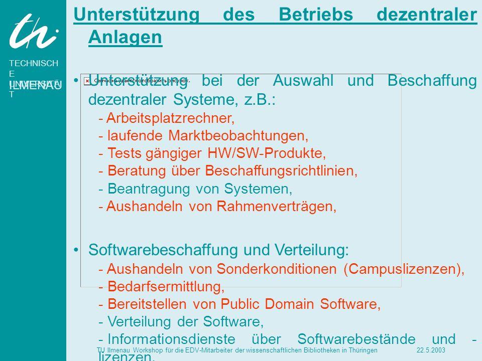 TECHNISCH E UNIVERSITÄ T ILMENAU 22.5.2003TU Ilmenau Workshop für die EDV-Mitarbeiter der wissenschaftlichen Bibliotheken in Thüringen Systemservice und Fehlerverfolgung: - - Anleitung zur Systembetreuung, - - Hilfe bei Fehlerdiagnose, - - Koordinierung der Fehlermeldungen, - - Bereitstellung neuer ausgetesteter Softwareversionen gängiger dezentraler Systeme, Systemverantwortung für dezentrale Systeme nach Einzelabsprache, Verkauf, Ausleihe und Entsorgung von Geräten, Software, Manualen und IV-Verbrauchsmaterial, um günstige Konditionen zu erzielen, Einrichtung einer Hotline für aktuelle Probleme und als zentrale Anlaufstelle, Schulung.