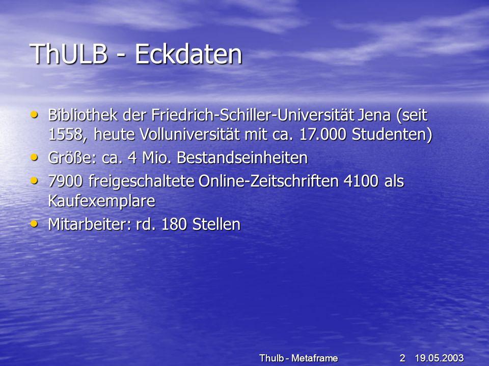 19.05.2003Thulb - Metaframe13 Bereitstellung von CD-ROM und Online-Datenbanken in der THULB CD-ROM Server + Jukebox Bereitstellung von rund 300 Datenbanken (Virtual CD TS, Jukeman) CD-ROM Server + Jukebox Bereitstellung von rund 300 Datenbanken (Virtual CD TS, Jukeman) Fileserver (Clustersystem Ulbw2k02/03) Fileserver (Clustersystem Ulbw2k02/03) –Datenbankapplikationen (nur in Ausnahmefällen erfolgt Installation direkt auf Terminalserver) –NetMan zentrale Managementsoftware (Lizenzierung, Protokollierung, Applikationsanpassung, Management - Tools) WWW-Server Browser als Endbenutzerschnittstelle (alphabetische Liste, selbst erstellt systematische Liste – HTML-Wizard) WWW-Server Browser als Endbenutzerschnittstelle (alphabetische Liste, selbst erstellt systematische Liste – HTML-Wizard) Terminalserver (Metaframe XPA-Voraussetzung für zentrale Bereitstellung über das Internet aller Datenbanken) Terminalserver (Metaframe XPA-Voraussetzung für zentrale Bereitstellung über das Internet aller Datenbanken)