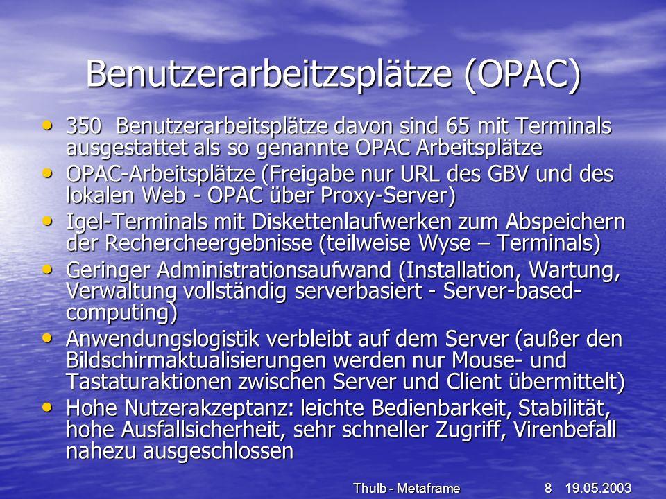 19.05.2003Thulb - Metaframe8 Benutzerarbeitzsplätze (OPAC) 350 Benutzerarbeitsplätze davon sind 65 mit Terminals ausgestattet als so genannte OPAC Arb