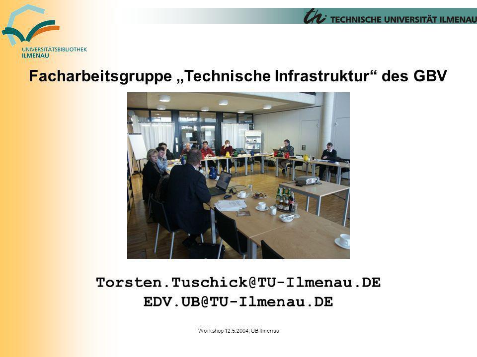 Workshop 12.5.2004, UB Ilmenau Facharbeitsgruppe Technische Infrastruktur des GBV Torsten.Tuschick@TU-Ilmenau.DE EDV.UB@TU-Ilmenau.DE