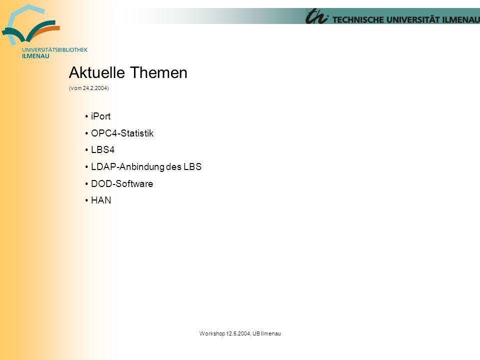 Workshop 12.5.2004, UB Ilmenau Aktuelle Themen (vom 24.2.2004) iPort OPC4-Statistik LBS4 LDAP-Anbindung des LBS DOD-Software HAN