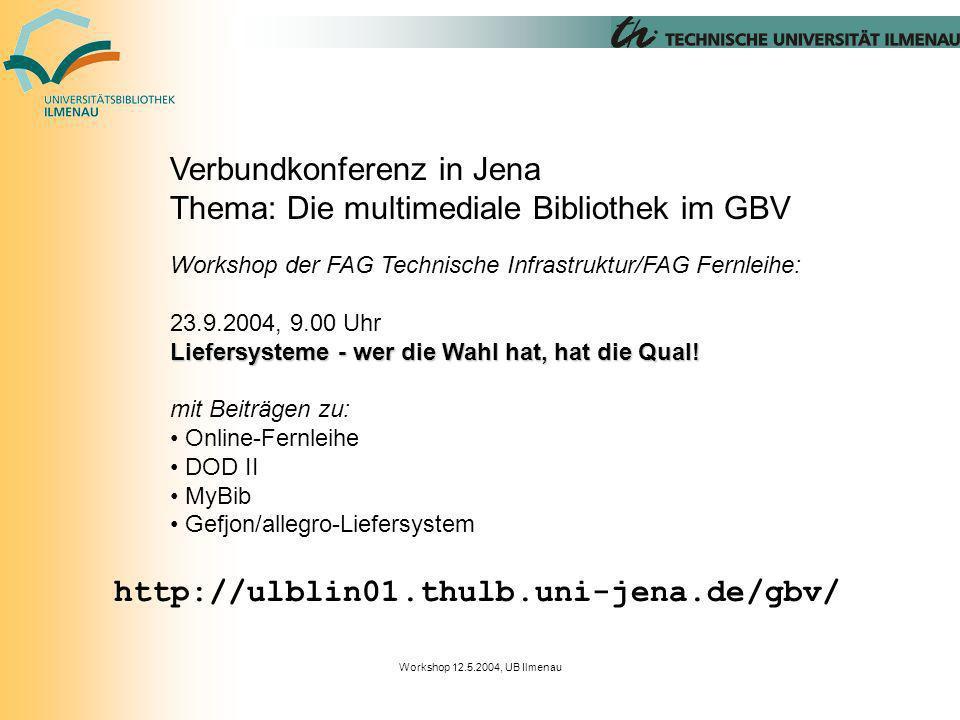 Workshop 12.5.2004, UB Ilmenau Verbundkonferenz in Jena Thema: Die multimediale Bibliothek im GBV Workshop der FAG Technische Infrastruktur/FAG Fernleihe: 23.9.2004, 9.00 Uhr Liefersysteme - wer die Wahl hat, hat die Qual.