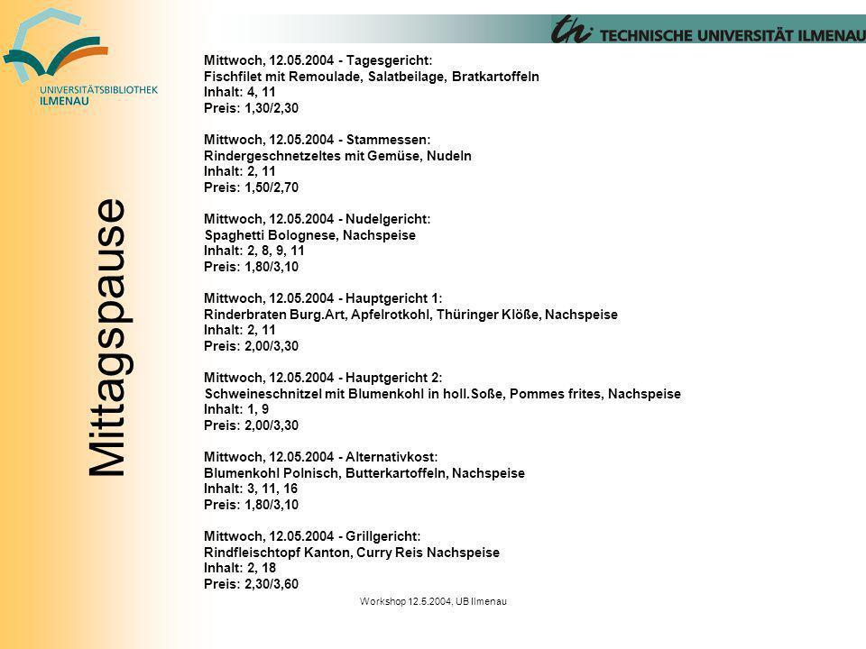 Workshop 12.5.2004, UB Ilmenau Mittwoch, 12.05.2004 - Tagesgericht: Fischfilet mit Remoulade, Salatbeilage, Bratkartoffeln Inhalt: 4, 11 Preis: 1,30/2,30 Mittwoch, 12.05.2004 - Stammessen: Rindergeschnetzeltes mit Gemüse, Nudeln Inhalt: 2, 11 Preis: 1,50/2,70 Mittwoch, 12.05.2004 - Nudelgericht: Spaghetti Bolognese, Nachspeise Inhalt: 2, 8, 9, 11 Preis: 1,80/3,10 Mittwoch, 12.05.2004 - Hauptgericht 1: Rinderbraten Burg.Art, Apfelrotkohl, Thüringer Klöße, Nachspeise Inhalt: 2, 11 Preis: 2,00/3,30 Mittwoch, 12.05.2004 - Hauptgericht 2: Schweineschnitzel mit Blumenkohl in holl.Soße, Pommes frites, Nachspeise Inhalt: 1, 9 Preis: 2,00/3,30 Mittwoch, 12.05.2004 - Alternativkost: Blumenkohl Polnisch, Butterkartoffeln, Nachspeise Inhalt: 3, 11, 16 Preis: 1,80/3,10 Mittwoch, 12.05.2004 - Grillgericht: Rindfleischtopf Kanton, Curry Reis Nachspeise Inhalt: 2, 18 Preis: 2,30/3,60 Mittagspause