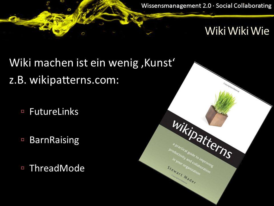 Wissensmanagement 2.0 · Social Collaborating Wiki Wiki Wie Wiki machen ist ein wenig Kunst z.B. wikipatterns.com: FutureLinks BarnRaising ThreadMode