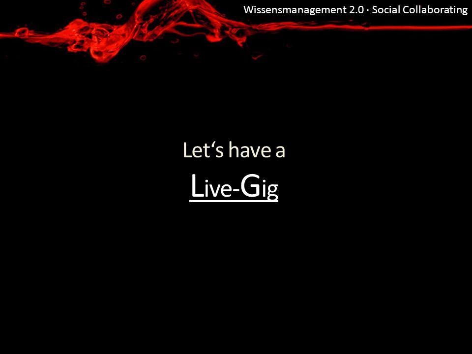 Wissensmanagement 2.0 · Social Collaborating Lets have a L ive- G ig L ive- G ig