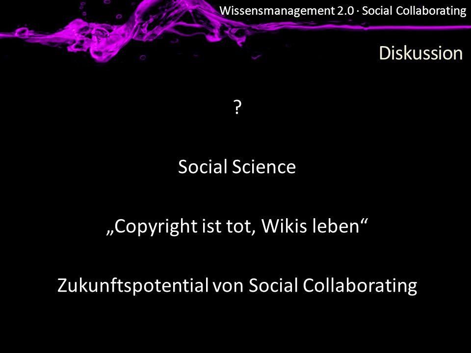 Wissensmanagement 2.0 · Social Collaborating Diskussion ? Social Science Copyright ist tot, Wikis leben Zukunftspotential von Social Collaborating