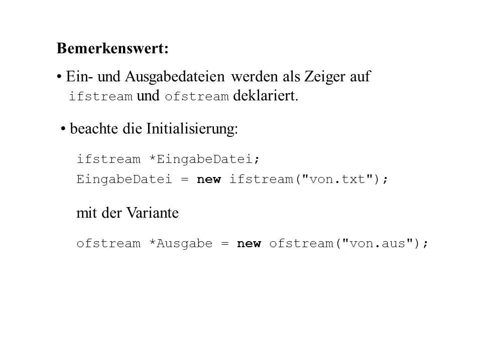 void main() { BinBaum * Einlesen(ifstream *), *BST; void Ausdrucken(BinBaum *, ofstream *); ifstream *EingabeDatei; ofstream *Ausgabe = new ofstream( von.aus ); EingabeDatei = new ifstream( von.txt ); if (!EingabeDatei) { cout << Problem: Eingabe\n ; exit(-1); } BST = Einlesen(EingabeDatei); Ausdrucken(BST, Ausgabe); }