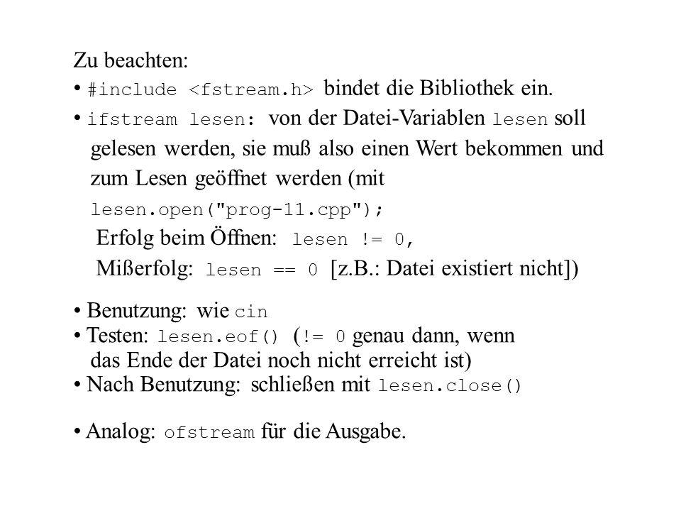 #include const int Max_LG = 30; void main() { ifstream lesen; ofstream schreiben; char Gelesen[Max_LG]; lesen.open( prog-11.cpp ); if (!lesen) { cout << Fehler\n ; exit(-1); } schreiben.open( aus.out ); if (!schreiben) { cout << Fehler\n ; exit(-1); } while (!lesen.eof()) { lesen >> Gelesen; schreiben << Gelesen << endl; } lesen.close(); schreiben.close(); }
