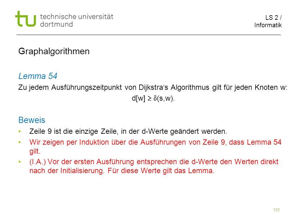 LS 2 / Informatik 133 Lemma 54 Zu jedem Ausführungszeitpunkt von Dijkstras Algorithmus gilt für jeden Knoten w: d[w] (s,w). Beweis Zeile 9 ist die ein