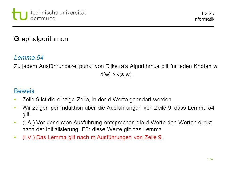 LS 2 / Informatik 134 Lemma 54 Zu jedem Ausführungszeitpunkt von Dijkstras Algorithmus gilt für jeden Knoten w: d[w] (s,w). Beweis Zeile 9 ist die ein