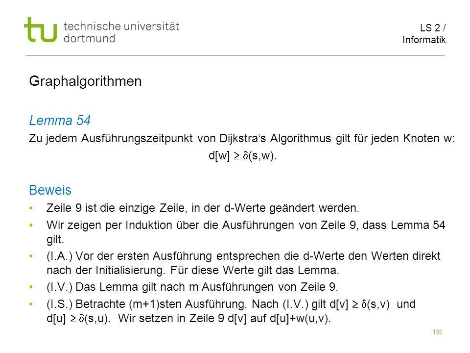 LS 2 / Informatik 136 Lemma 54 Zu jedem Ausführungszeitpunkt von Dijkstras Algorithmus gilt für jeden Knoten w: d[w] (s,w). Beweis Zeile 9 ist die ein