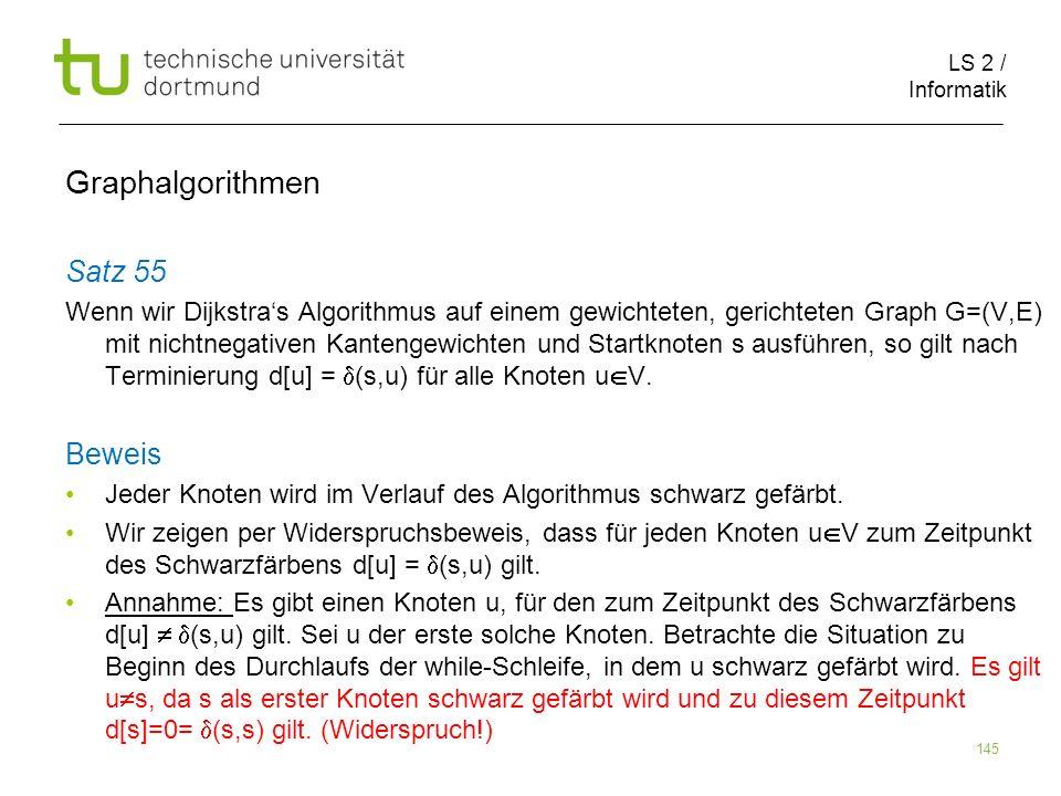 LS 2 / Informatik 145 Satz 55 Wenn wir Dijkstras Algorithmus auf einem gewichteten, gerichteten Graph G=(V,E) mit nichtnegativen Kantengewichten und S