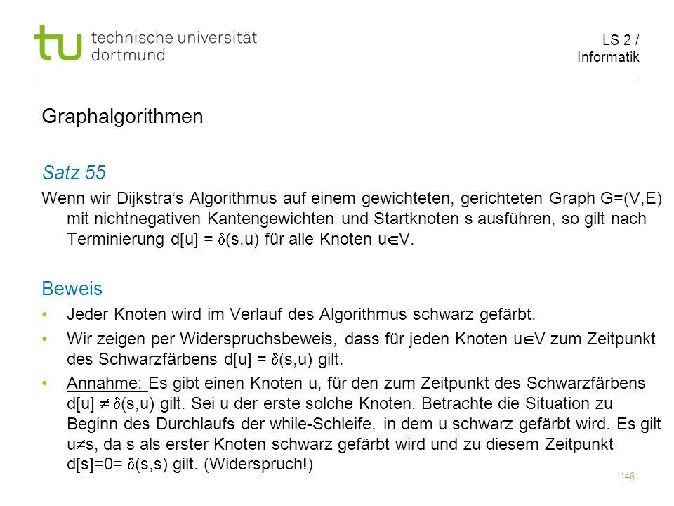 LS 2 / Informatik 146 Satz 55 Wenn wir Dijkstras Algorithmus auf einem gewichteten, gerichteten Graph G=(V,E) mit nichtnegativen Kantengewichten und S