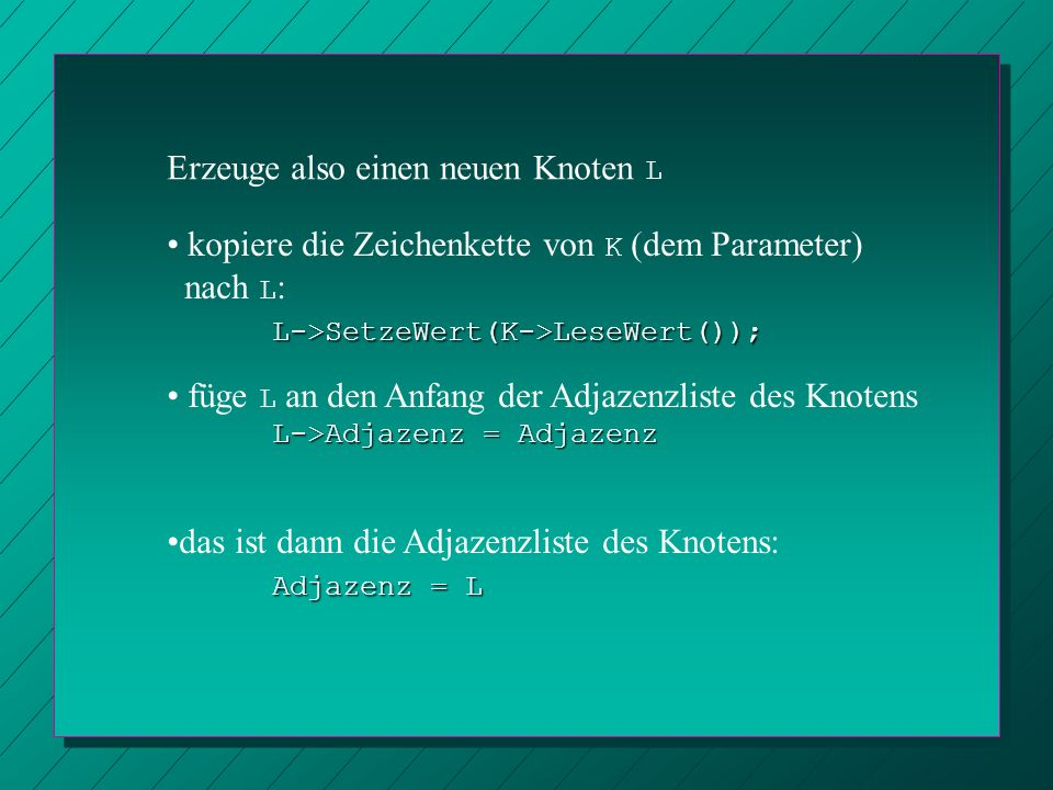 Erzeuge also einen neuen Knoten L L->SetzeWert(K->LeseWert()); kopiere die Zeichenkette von K (dem Parameter) nach L : L->SetzeWert(K->LeseWert()); L-