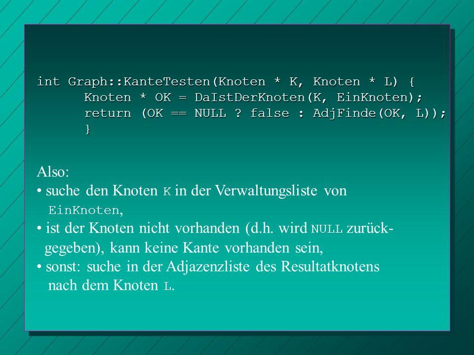 int Graph::KanteTesten(Knoten * K, Knoten * L) { Knoten * OK = DaIstDerKnoten(K, EinKnoten); return (OK == NULL ? false : AdjFinde(OK, L)); } Also: su