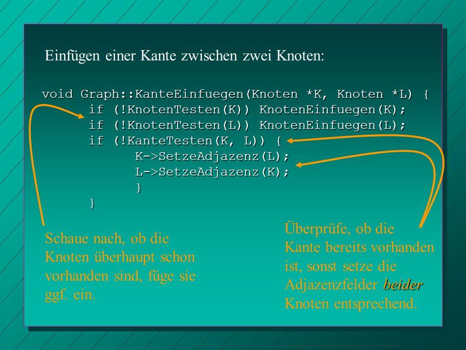 void Graph::KanteEinfuegen(Knoten *K, Knoten *L) { if (!KnotenTesten(K)) KnotenEinfuegen(K); if (!KnotenTesten(L)) KnotenEinfuegen(L); if (!KanteTeste