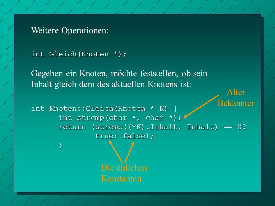 int Gleich(Knoten *); Weitere Operationen: Gegeben ein Knoten, möchte feststellen, ob sein Inhalt gleich dem des aktuellen Knotens ist: int Knoten::Gl