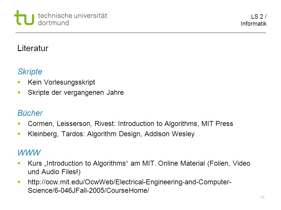 LS 2 / Informatik 11 Literatur Skripte Kein Vorlesungsskript Skripte der vergangenen Jahre Bücher Cormen, Leisserson, Rivest: Introduction to Algorithms, MIT Press Kleinberg, Tardos: Algorithm Design, Addison Wesley WWW Kurs Introduction to Algorithms am MIT.