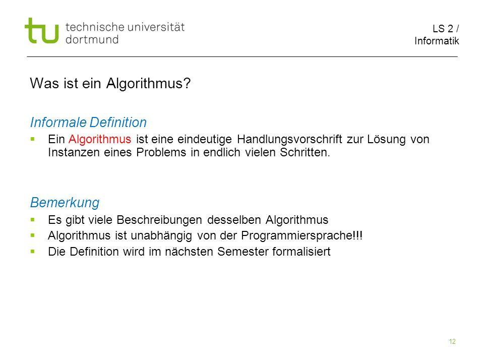 LS 2 / Informatik 12 Was ist ein Algorithmus? Informale Definition Ein Algorithmus ist eine eindeutige Handlungsvorschrift zur Lösung von Instanzen ei