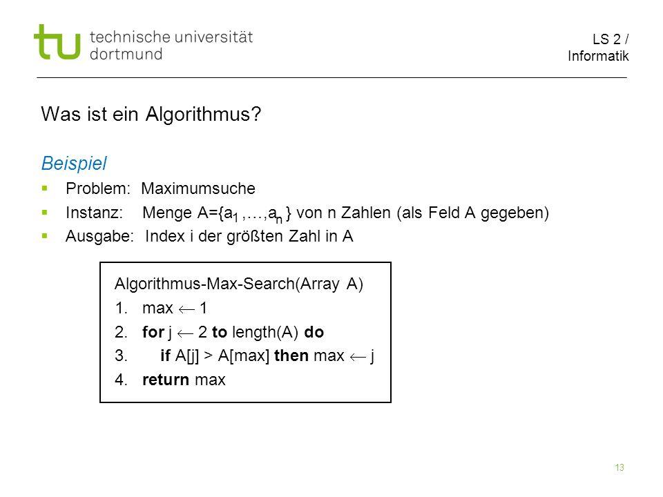LS 2 / Informatik 13 Was ist ein Algorithmus? Beispiel Problem: Maximumsuche Instanz: Menge A={a,…,a } von n Zahlen (als Feld A gegeben) Ausgabe: Inde