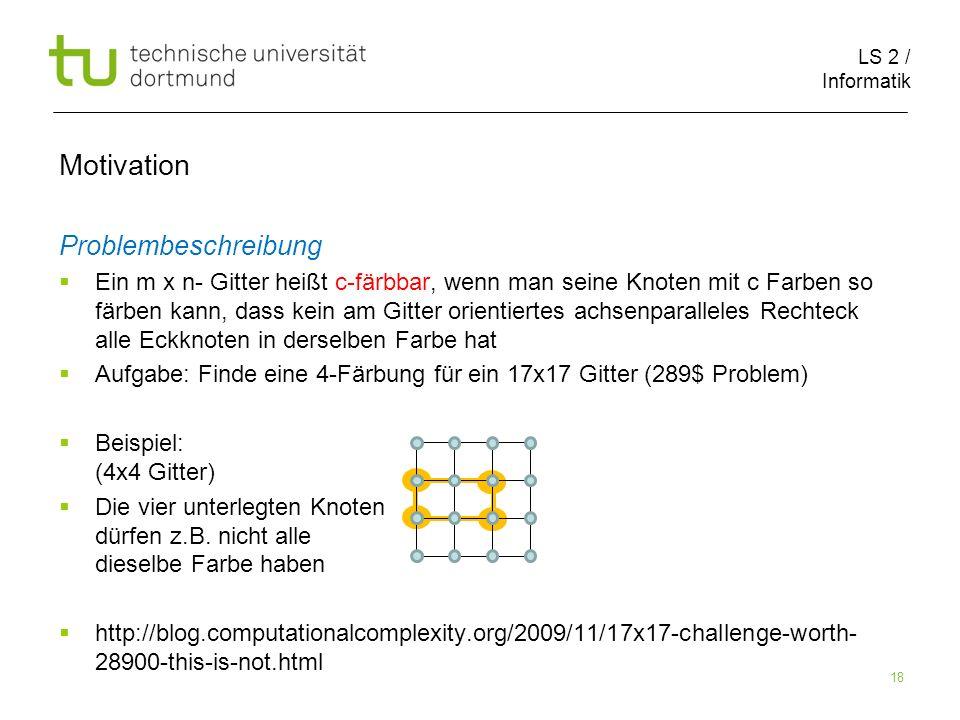 LS 2 / Informatik 18 Motivation Problembeschreibung Ein m x n- Gitter heißt c-färbbar, wenn man seine Knoten mit c Farben so färben kann, dass kein am