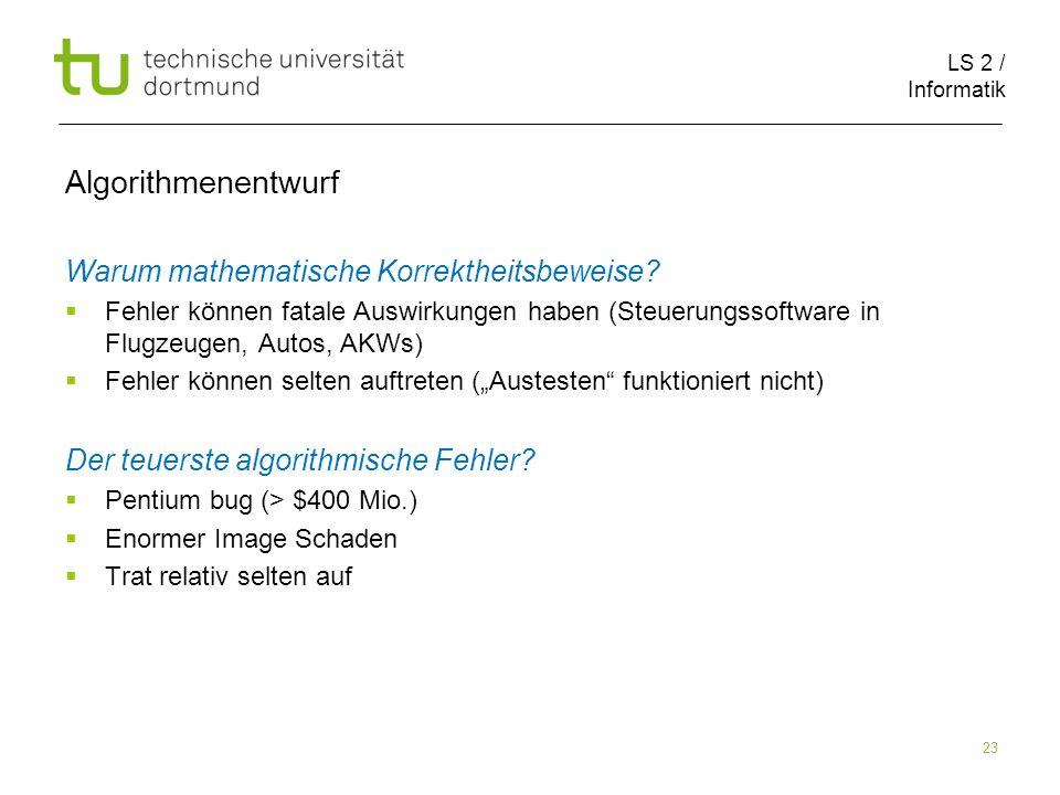 LS 2 / Informatik 23 Algorithmenentwurf Warum mathematische Korrektheitsbeweise? Fehler können fatale Auswirkungen haben (Steuerungssoftware in Flugze