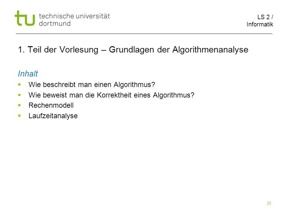 LS 2 / Informatik 25 1. Teil der Vorlesung – Grundlagen der Algorithmenanalyse Inhalt Wie beschreibt man einen Algorithmus? Wie beweist man die Korrek