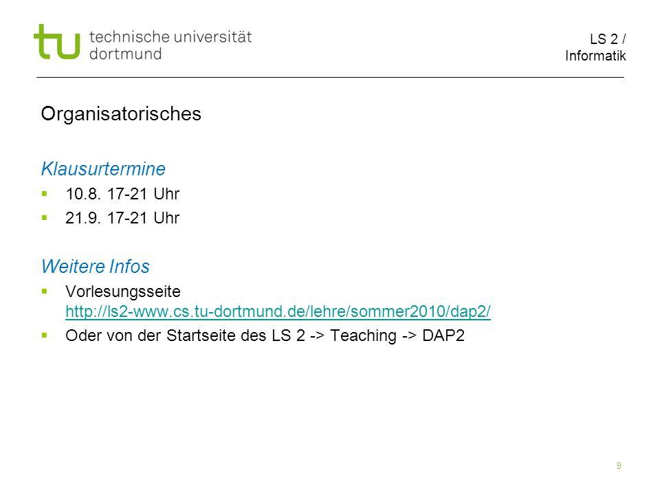 LS 2 / Informatik 9 Organisatorisches Klausurtermine 10.8. 17-21 Uhr 21.9. 17-21 Uhr Weitere Infos Vorlesungsseite http://ls2-www.cs.tu-dortmund.de/le