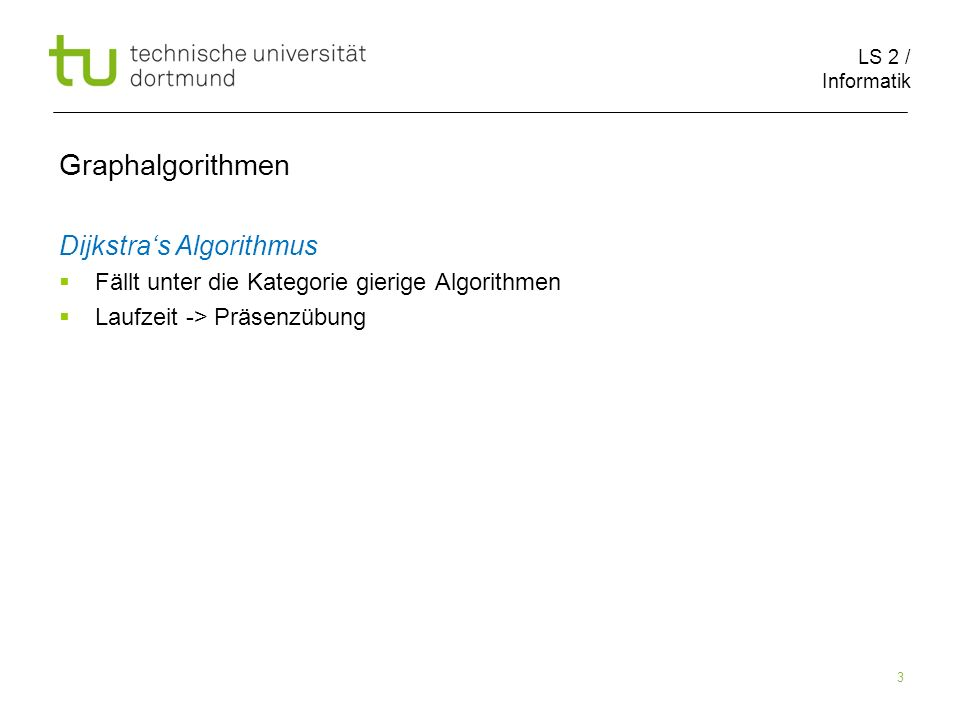 LS 2 / Informatik 3 Graphalgorithmen Dijkstras Algorithmus Fällt unter die Kategorie gierige Algorithmen Laufzeit -> Präsenzübung