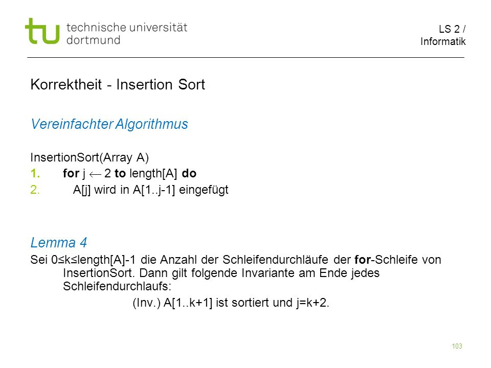 LS 2 / Informatik 103 Vereinfachter Algorithmus InsertionSort(Array A) 1.for j 2 to length[A] do 2.