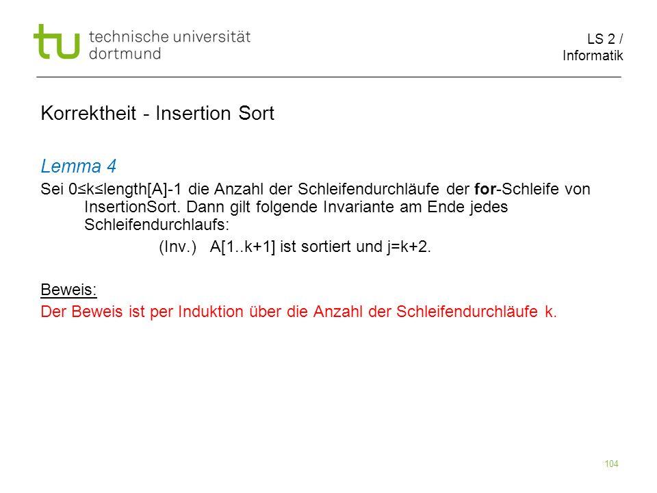 LS 2 / Informatik 104 Lemma 4 Sei 0klength[A]-1 die Anzahl der Schleifendurchläufe der for-Schleife von InsertionSort. Dann gilt folgende Invariante a