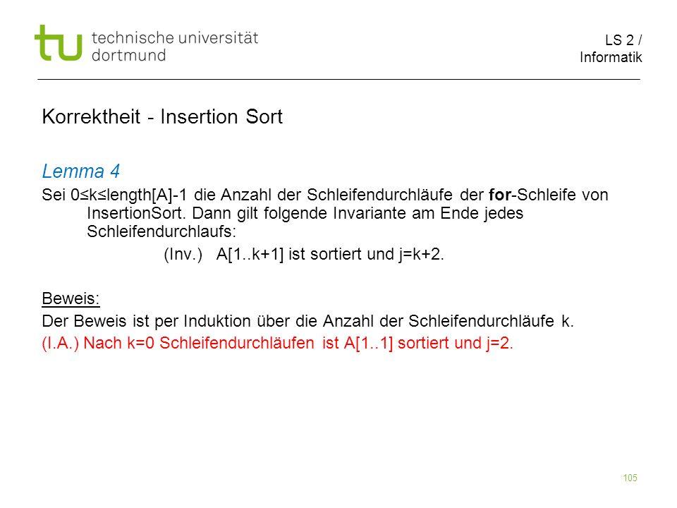 LS 2 / Informatik 105 Lemma 4 Sei 0klength[A]-1 die Anzahl der Schleifendurchläufe der for-Schleife von InsertionSort. Dann gilt folgende Invariante a