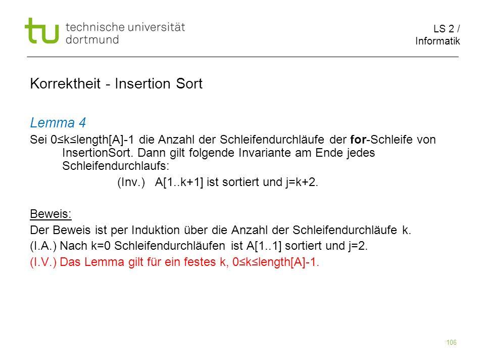 LS 2 / Informatik 106 Lemma 4 Sei 0klength[A]-1 die Anzahl der Schleifendurchläufe der for-Schleife von InsertionSort. Dann gilt folgende Invariante a