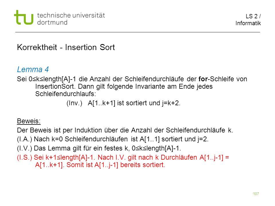 LS 2 / Informatik 107 Lemma 4 Sei 0klength[A]-1 die Anzahl der Schleifendurchläufe der for-Schleife von InsertionSort. Dann gilt folgende Invariante a