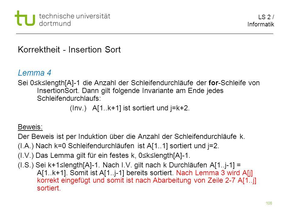 LS 2 / Informatik 108 Lemma 4 Sei 0klength[A]-1 die Anzahl der Schleifendurchläufe der for-Schleife von InsertionSort. Dann gilt folgende Invariante a