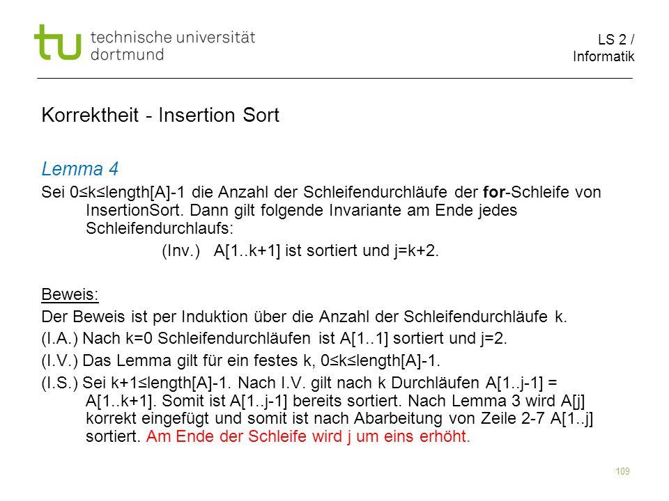 LS 2 / Informatik 109 Lemma 4 Sei 0klength[A]-1 die Anzahl der Schleifendurchläufe der for-Schleife von InsertionSort. Dann gilt folgende Invariante a