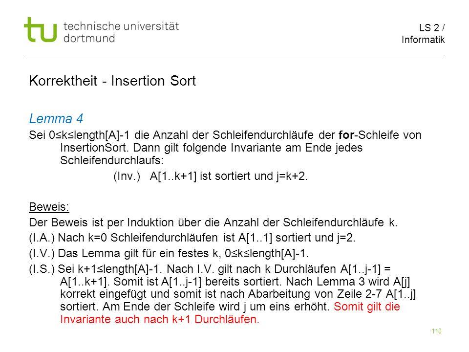 LS 2 / Informatik 110 Lemma 4 Sei 0klength[A]-1 die Anzahl der Schleifendurchläufe der for-Schleife von InsertionSort. Dann gilt folgende Invariante a
