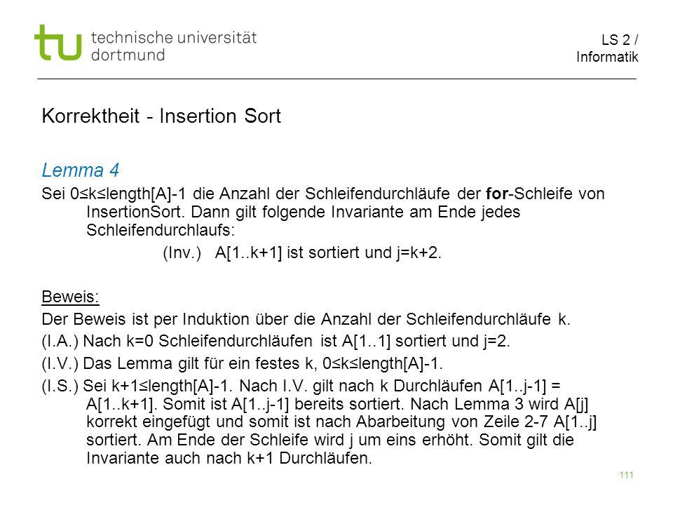 LS 2 / Informatik 111 Lemma 4 Sei 0klength[A]-1 die Anzahl der Schleifendurchläufe der for-Schleife von InsertionSort. Dann gilt folgende Invariante a