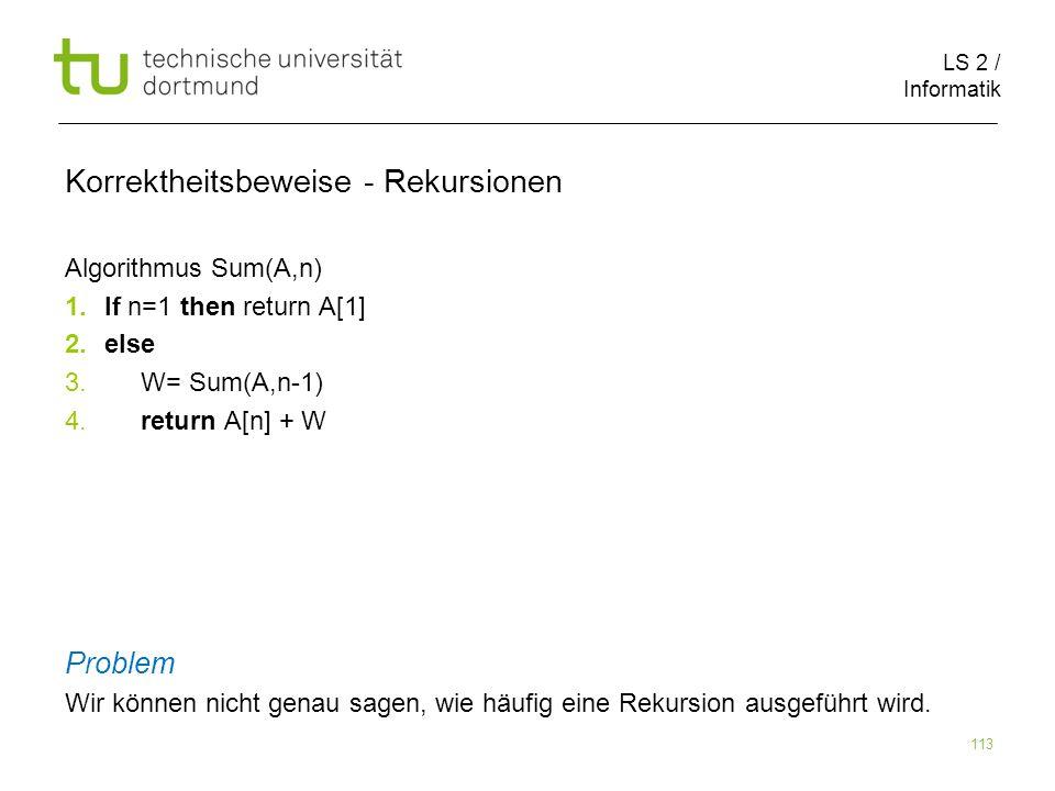 LS 2 / Informatik 113 Korrektheitsbeweise - Rekursionen Algorithmus Sum(A,n) 1.If n=1 then return A[1] 2.else 3. W= Sum(A,n-1) 4. return A[n] + W Prob