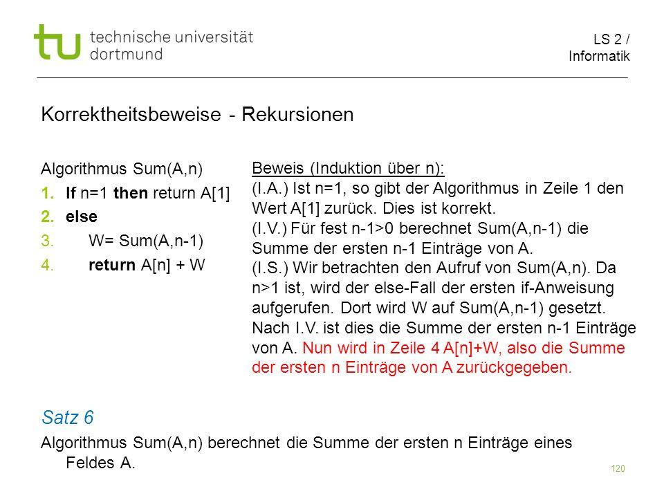 LS 2 / Informatik 120 Korrektheitsbeweise - Rekursionen Algorithmus Sum(A,n) 1.If n=1 then return A[1] 2.else 3. W= Sum(A,n-1) 4. return A[n] + W Satz