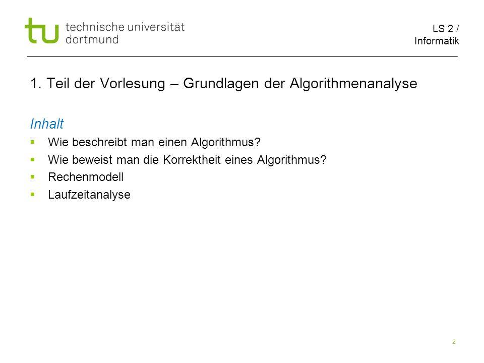 LS 2 / Informatik 2 1. Teil der Vorlesung – Grundlagen der Algorithmenanalyse Inhalt Wie beschreibt man einen Algorithmus? Wie beweist man die Korrekt