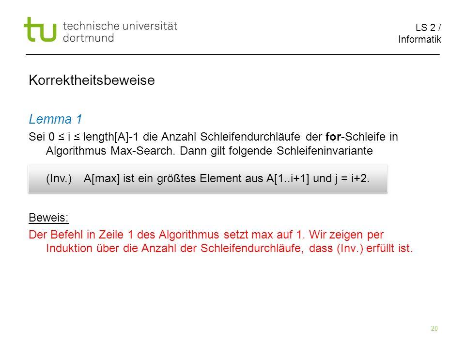 LS 2 / Informatik 20 Korrektheitsbeweise Lemma 1 Sei 0 i length[A]-1 die Anzahl Schleifendurchläufe der for-Schleife in Algorithmus Max-Search. Dann g